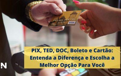 PIX, TED, DOC, Boleto e Cartão: Entenda a Diferença e Escolha a Melhor Opção Para Você